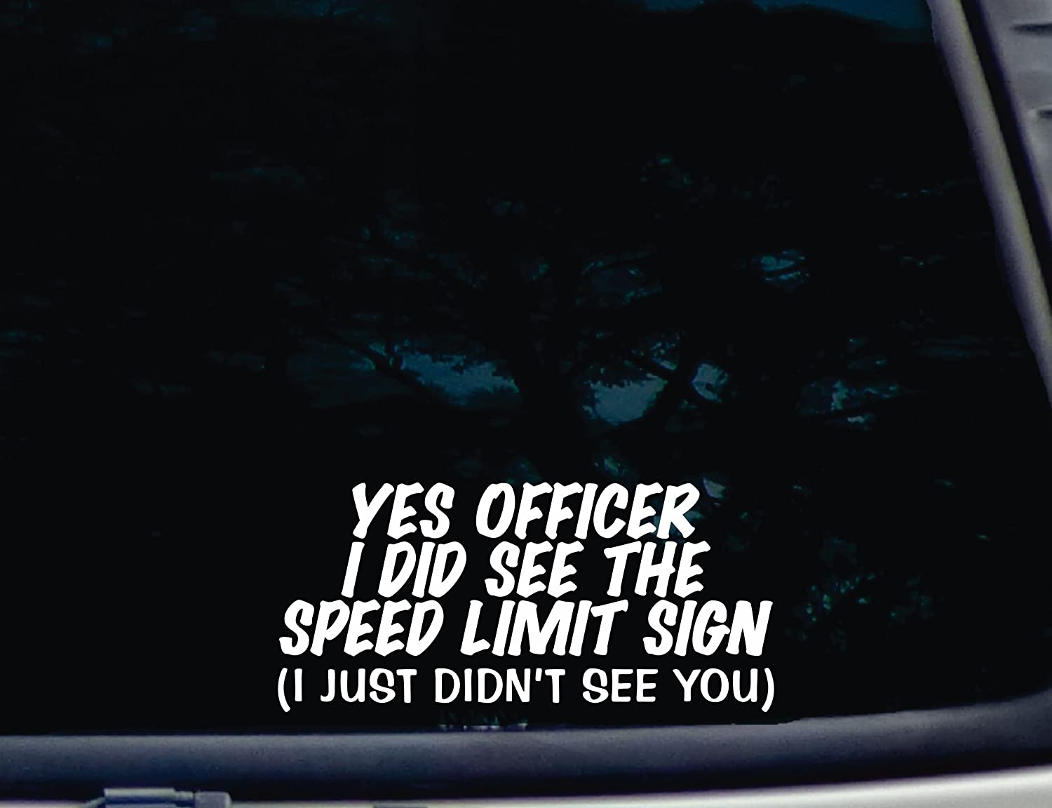"""YES Officer I Did See The Speed Limit Sign (I just Didn't See You) - 8"""" x 3 3/4"""" die Cut Vinyl Decal for Windows, Cars, Trucks, Tool Boxes, laptops, MacBook - virtually Any Hard, Smooth Surface"""